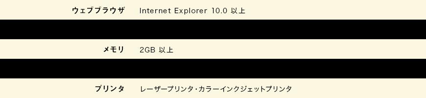 ウェブブラウザ:Internet Explorer 10.0以上 CPU:1GHz以上 メモリ:2GB以上 回線:ブロードバンド(ADSL、ケーブルテレビ、光ファイバー)プリンター:レーザープリンター・カラーインクジェットプリンター